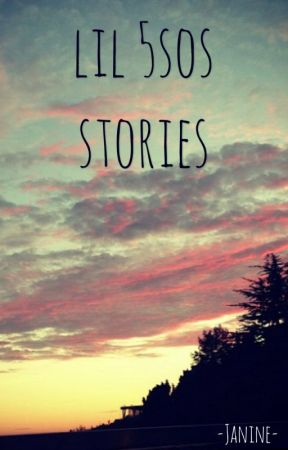 Lil 5sos Stories [DISCONTINUED] by -Janine-