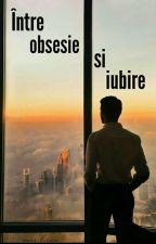 Intre Obsesie Și Iubire (ÎN CURS DE EDITARE) by Missvisan