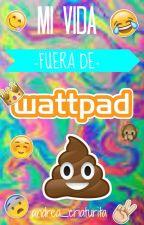 Mi vida fuera de Wattpad by andrea_criaturita