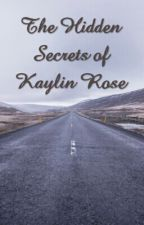 The Hidden Secrets of Kaylin Rose by KrazyGurl42400