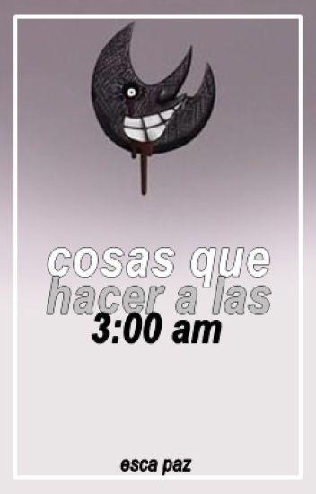 COSAS QUE HACER A LAS 3:00 AM