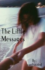 The Little Messages| (#Wattys2017 ) ✔️ by confxzzled