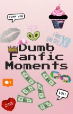 Dumb Fanfic Moments by BooksBandsFanfiction