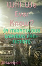 Will we ever know? (Miraculous Ladybug Fan-Fiction) by Hazelpelt