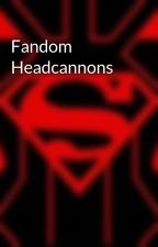 Fandom Headcannons by SubtleAnarchist