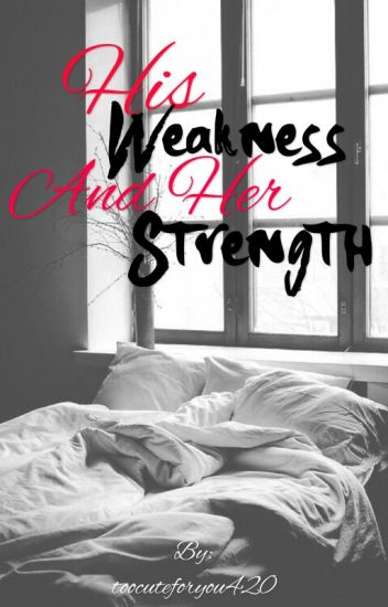 His weakness and her strength (COMPLETED)