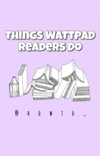Things Wattpad Readers Do by howto_