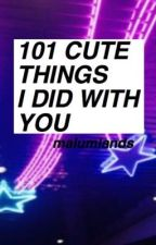 101 Cute Things I Did With You | malum au by malumlands
