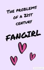 The Problems Of A 21st Century Fangirl by sassygeek13