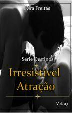 Serie Destinos - Livro 03 - Irresistível Atração by KiraFreitas33