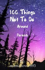100 Things NOT to do Around Parents! by animallover893