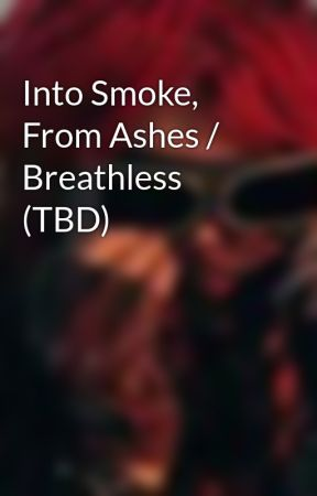 Into Smoke, From Ashes / Breathless (TBD) by DesiDestroya