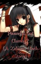 Powerful but Clumsy? (A Zelman Clock Story) by TornApartSlowly