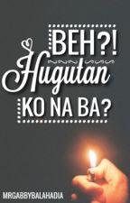 Beh? Hugutan ko na ba?! (Complete) by mrgabbybalahadia