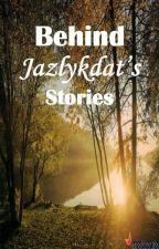 Behind Jazlykdat's Stories by jazlykdat