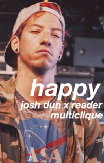 happy » josh dun x reader