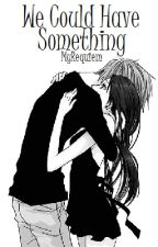 We Could Have Something [Poem] by MyRequiem