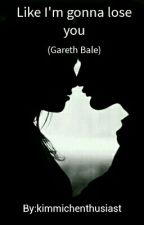 Like Im Gonna Lose You ( A Gareth Bale Fanfiction) by BellaGzr