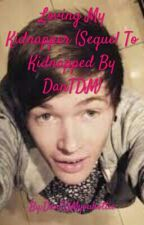 Loving My Kidnapper (Sequel To Kidnapped By DanTDM) by DanTDMyouhottie