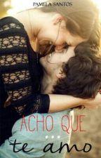 (DEGUSTAÇÃO) Acho Que Te Amo - Livro I Duologia Amor Eterno by Pamelaresantos