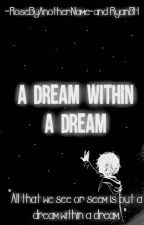 A Dream Within A Dream by -RoseByAnotherName-