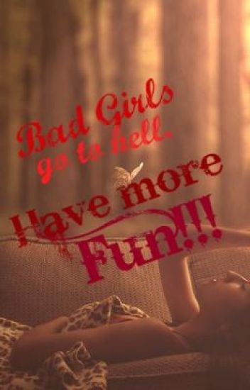 Bad girls go to hell.Have more fun.