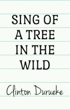 Sing Of A Tree In The Wild by ClintDurueke