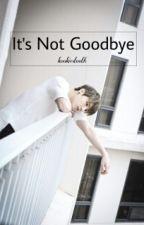 It's Not Goodbye! by kookiestooth