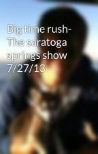 Big time rush- The saratoga springs show  7/27/13 by PattyJedware