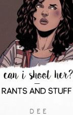 can i shoot her? - RANTS AND STUFF by -fragilebones
