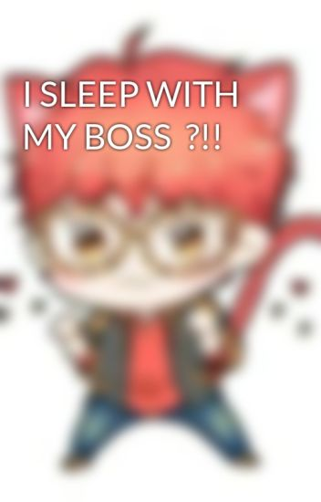 I SLEEP WITH MY BOSS  ?!!
