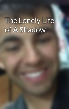 The Lonely Life of A Shadow by DaNcInGwItHtHeDeAd