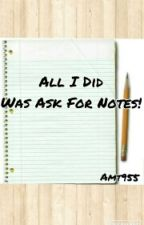 All I Did Was Ask For Notes! by amt955