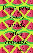 COSAS PARA HACER CUANDO ESTAS ABURRIDO by LetinaChan