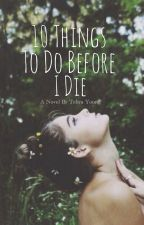 10 Things To Do Before I Die by tehyayoung