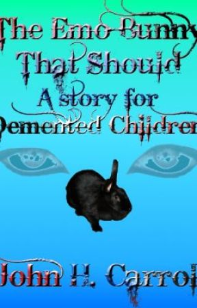 The Emo Bunny that Should, A Story for Demented Children by JohnHCarroll