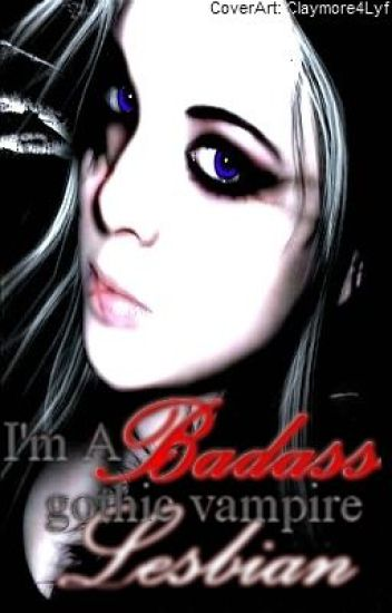 I'm a badass, gothic, half vampire lesbian. (finished)
