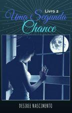 Uma segunda chance - Livro 2 by DesireeNascimento