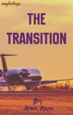 THE TRANSITION (completed☑️) by xmydestinyx