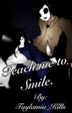 Teach Me To Smile {Creepy Pasta Fan Fiction} by Taylamia_Kills