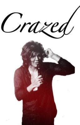 Crazed. {Harry Styles Fan Fiction}