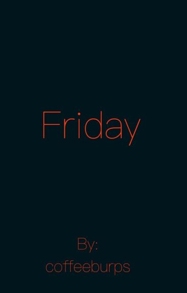 Friday. Leafyishere x Reader