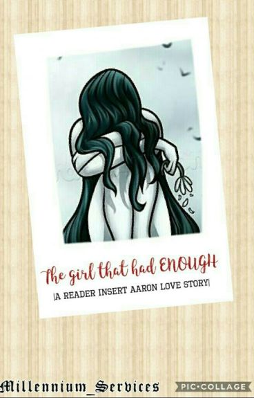 The girl that had ENOUGH  A reader insert Aaron love story 