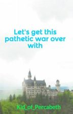 Let's get this pathetic war over with by Kid_of_Percabeth