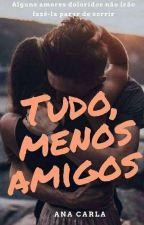 Tudo, Menos Amigos by AnaahCarla