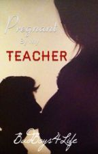 Pregnant By My Teacher by Badboys4life