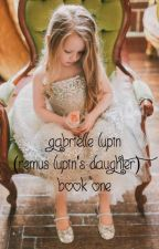 Gabrielle Lupin (Remus Lupin's Daughter) Book One by AccioSeverusSnape