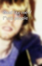 dead like me // f*uck people by nirvaland
