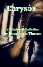 Chrysós (Splintered fanfiction) by RosamarieThorne