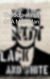 The Scrawlings Of A Mad-Man by MrOddball